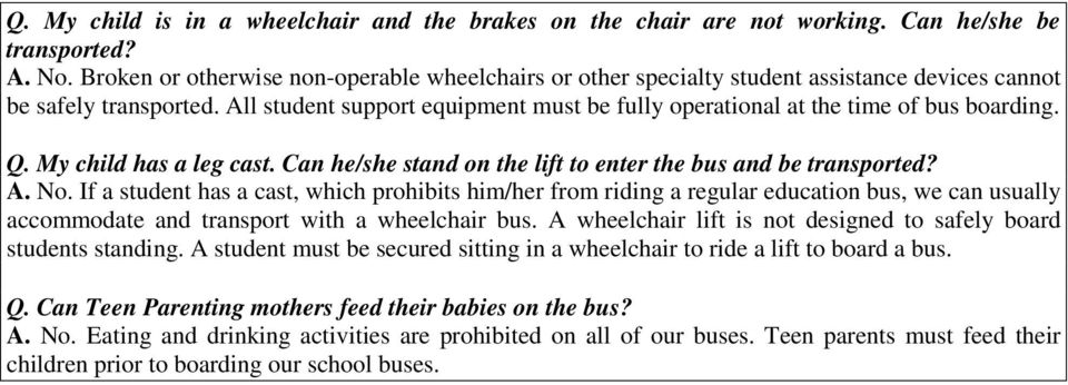 All student support equipment must be fully operational at the time of bus boarding. Q. My child has a leg cast. Can he/she stand on the lift to enter the bus and be transported? A. No.