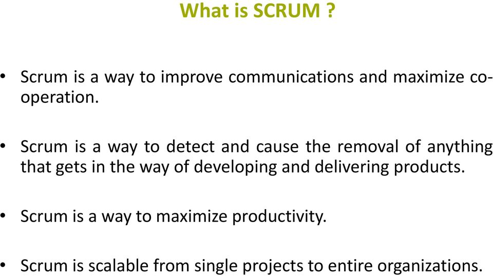 Scrum is a way to detect and cause the removal of anything that gets in the