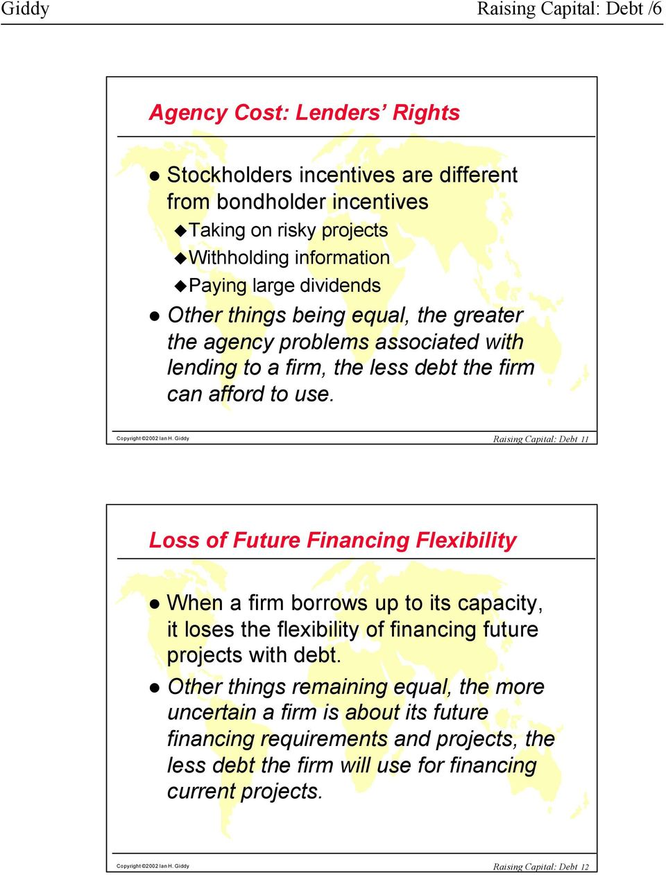 Giddy Raising Capital: Debt 11 Loss of Future Financing Flexibility When a firm borrows up to its capacity, it loses the flexibility of financing future projects with debt.