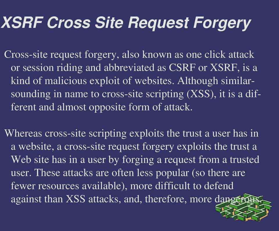 Whereas cross site scripting exploits the trust a user has in a website, a cross site request forgery exploits the trust a Web site has in a user by forging a