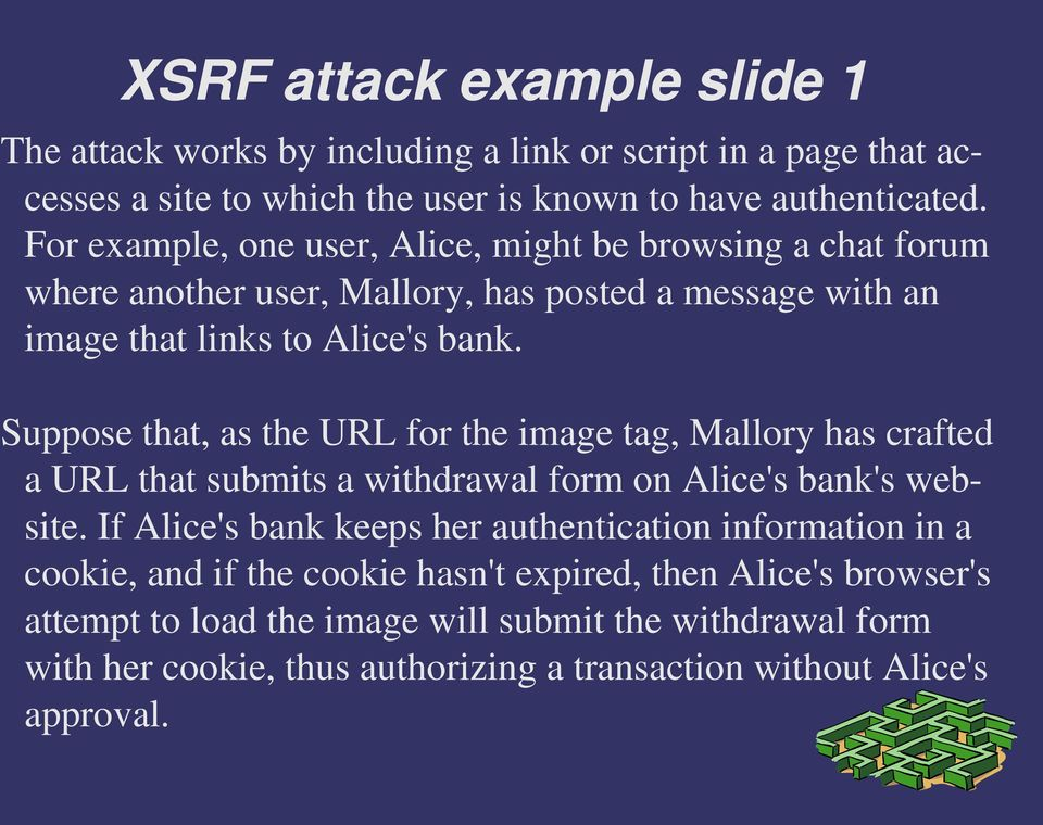 Suppose that, as the URL for the image tag, Mallory has crafted a URL that submits a withdrawal form on Alice's bank's website.