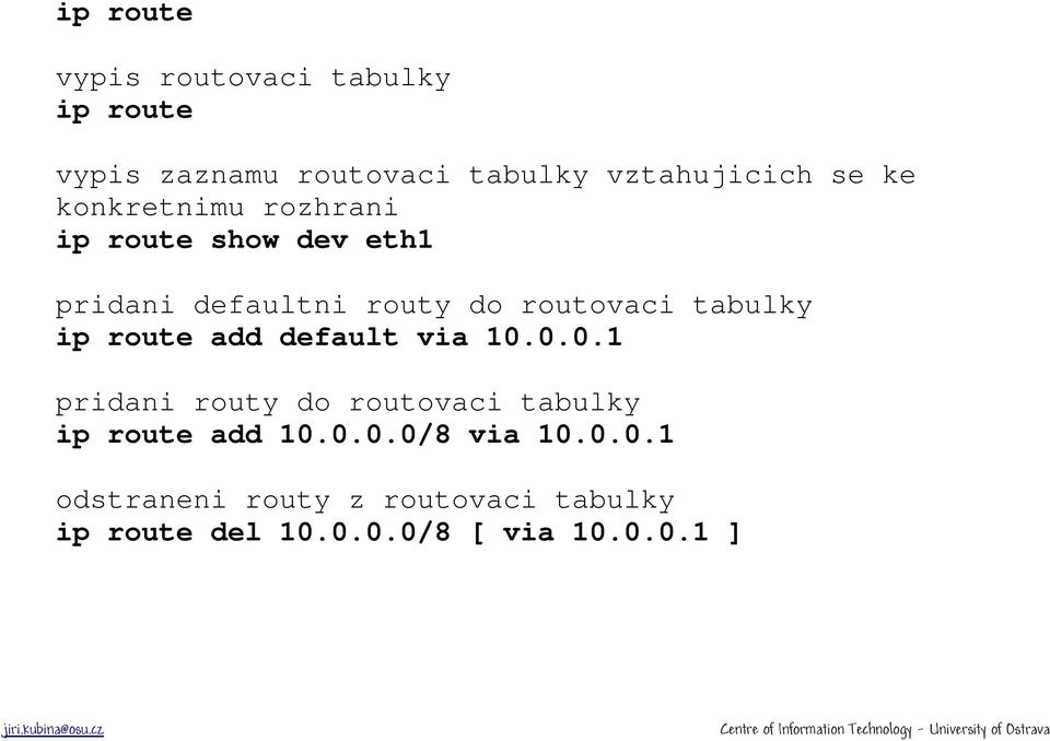 ip route add default via 10.0.0.1 pridani routy do routovaci tabulky ip route add 10.0.0.0/8 via 10.