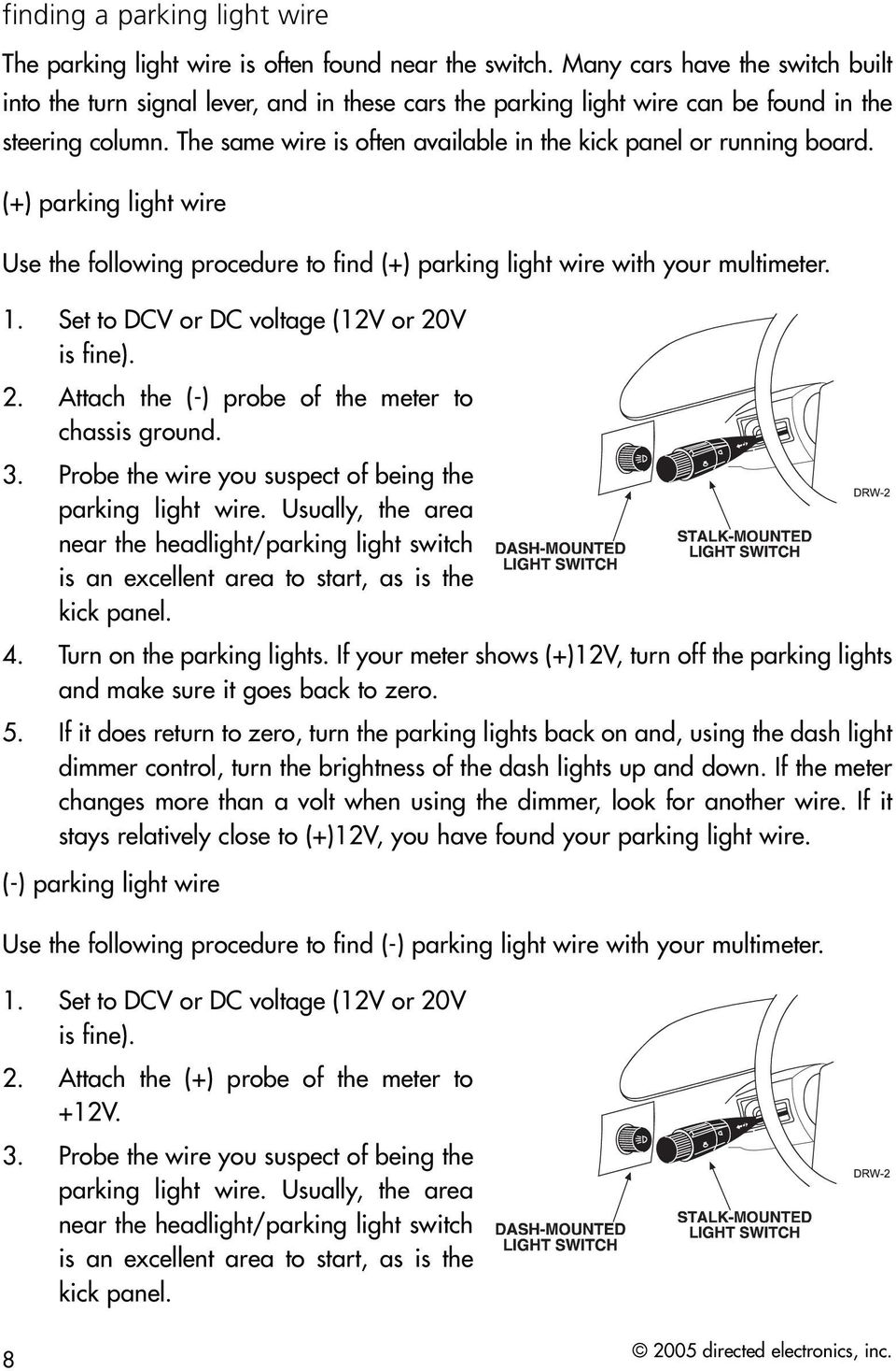The same wire is often available in the kick panel or running board. (+) parking light wire Use the following procedure to find (+) parking light wire with your multimeter. 1.