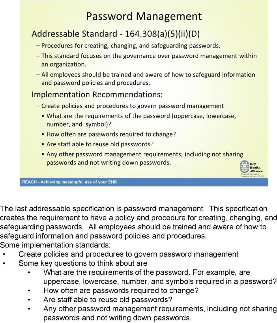Some implementation standards: Create policies and procedures to govern password management Some key questions to think about are What are the requirements of the password.