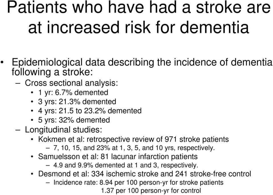 2% demented 5 yrs: 32% demented Longitudinal studies: Kokmen et al: retrospective review of 971 stroke patients 7, 10, 15, and 23% at 1, 3, 5, and 10 yrs,