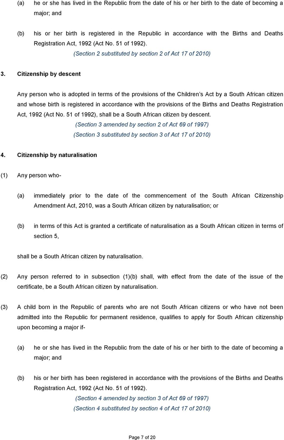 Citizenship by descent Any person who is adopted in terms of the provisions of the Children s Act by a South African citizen and whose birth is registered in accordance with the provisions of the
