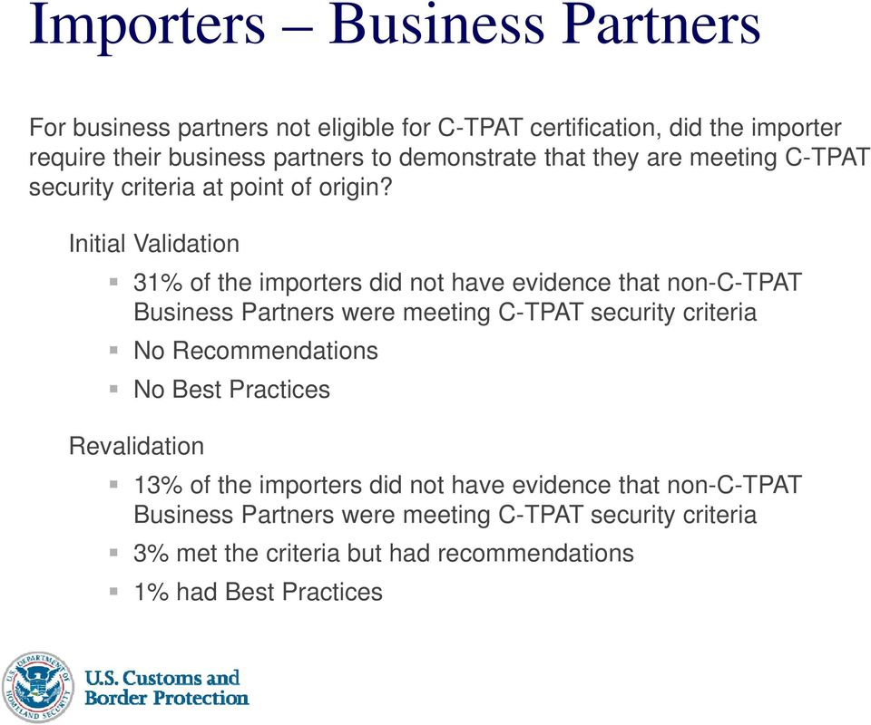 Initial Validation 31% of the importers did not have evidence that non-c-tpat Business Partners were meeting C-TPAT security criteria No