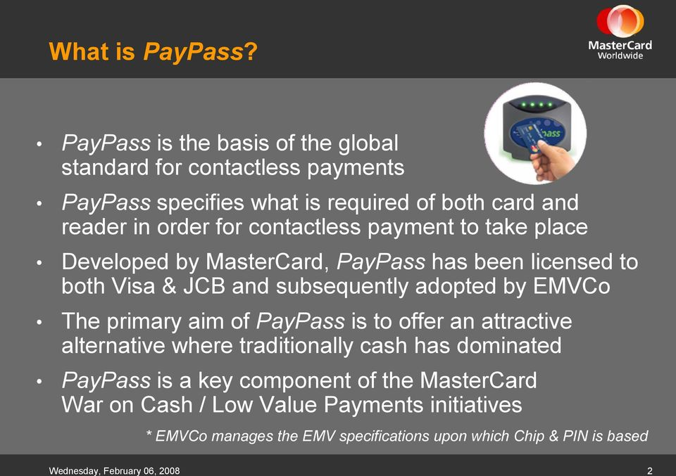contactless payment to take place Developed by MasterCard, PayPass has been licensed to both Visa & JCB and subsequently adopted by EMVCo The