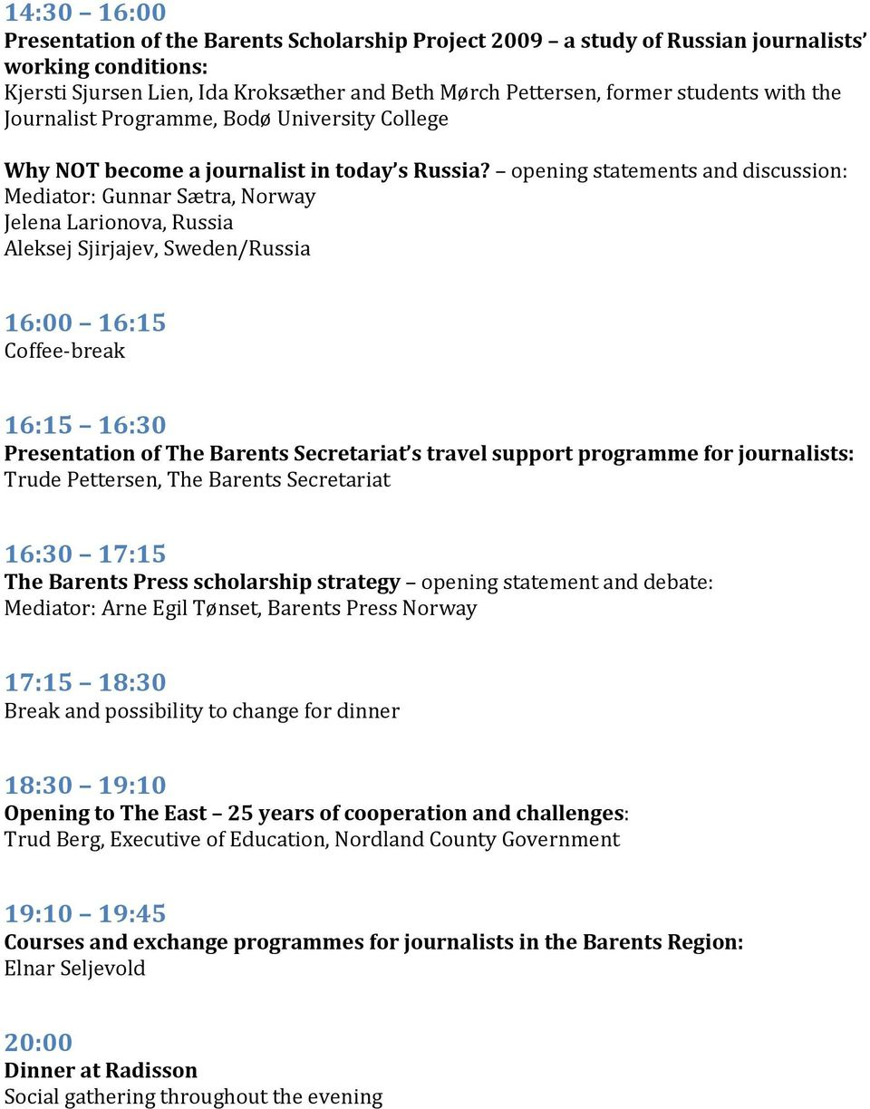 opening statements and discussion: Mediator: Gunnar Sætra, Norway Jelena Larionova, Russia Aleksej Sjirjajev, Sweden/Russia 16:00 16:15 Coffee-break 16:15 16:30 Presentation of The Barents