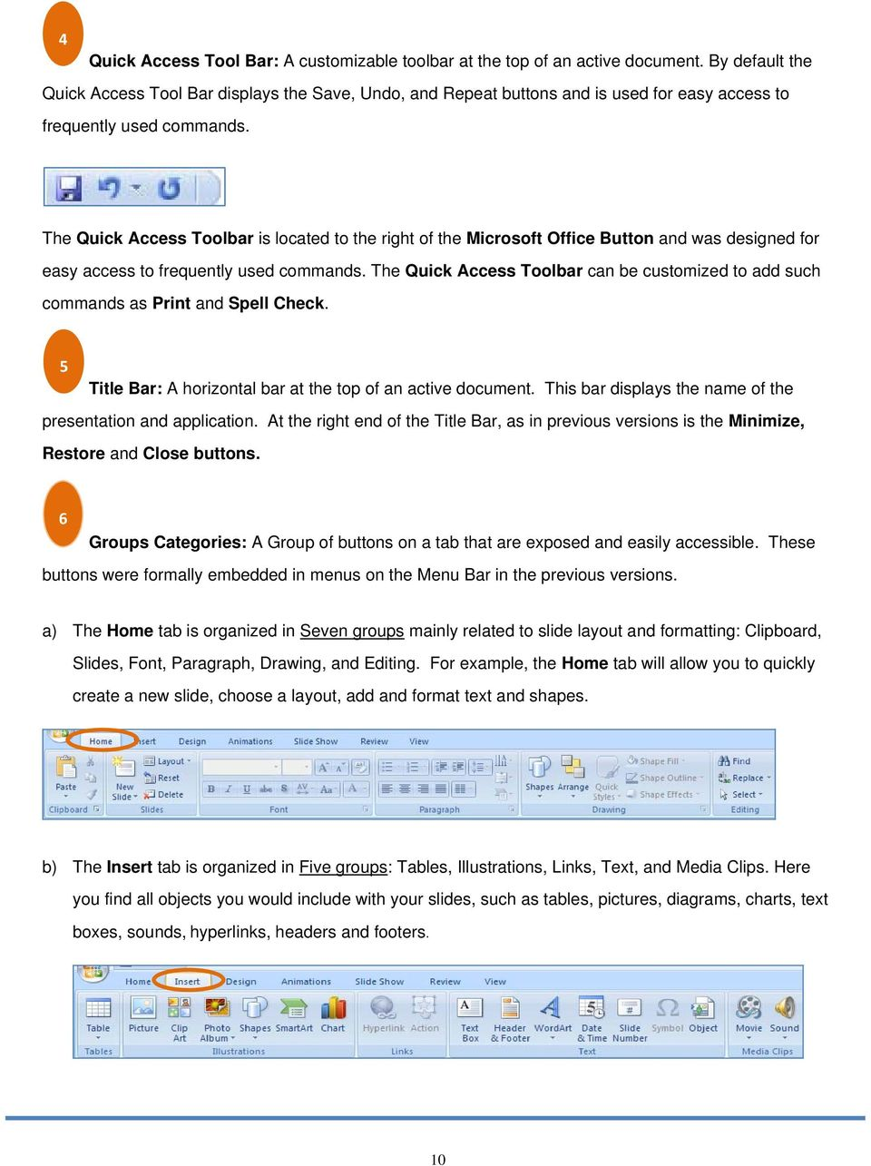 The Quick Access Toolbar is located to the right of the Microsoft Office Button and was designed for easy access to frequently used commands.