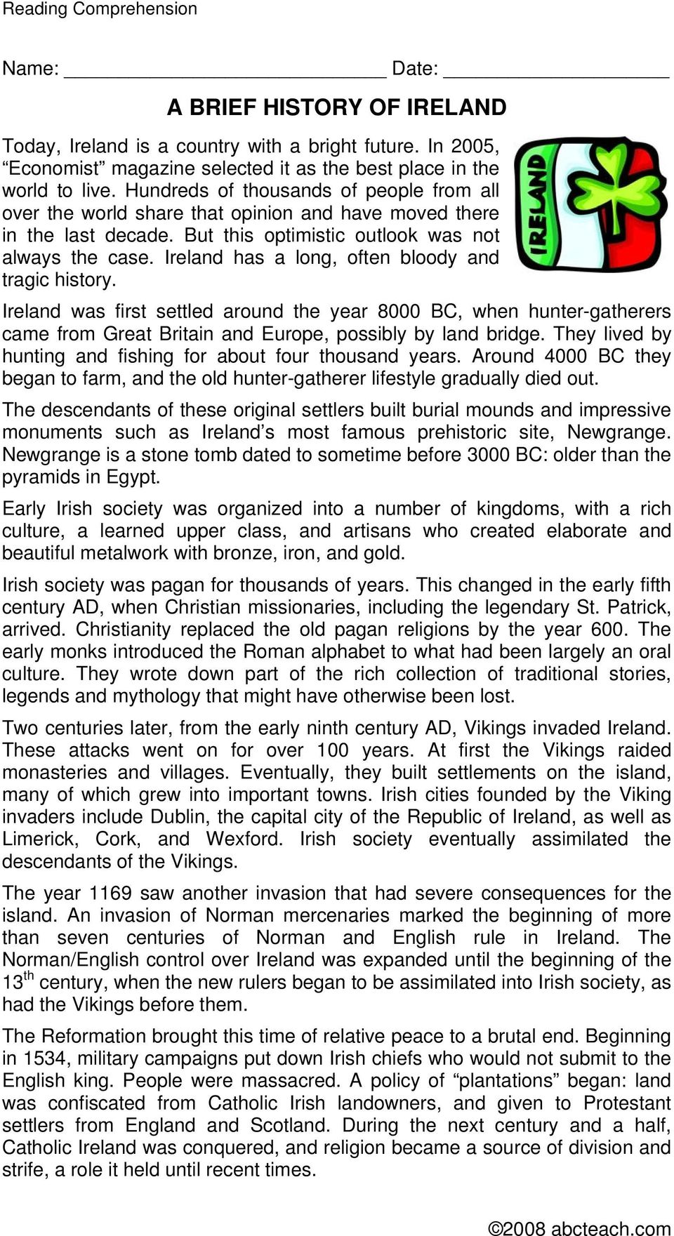 Ireland has a long, often bloody and tragic history. Ireland was first settled around the year 8000 BC, when hunter-gatherers came from Great Britain and Europe, possibly by land bridge.