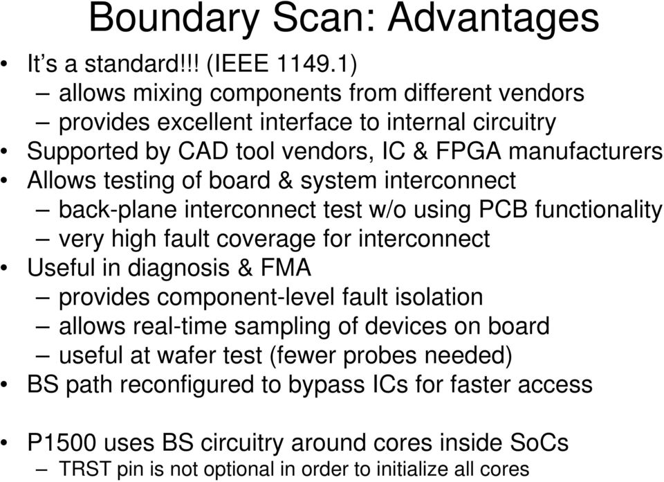 testing of board & system interconnect back-plane interconnect test w/o using PCB functionality very high fault coverage for interconnect Useful in diagnosis & FMA