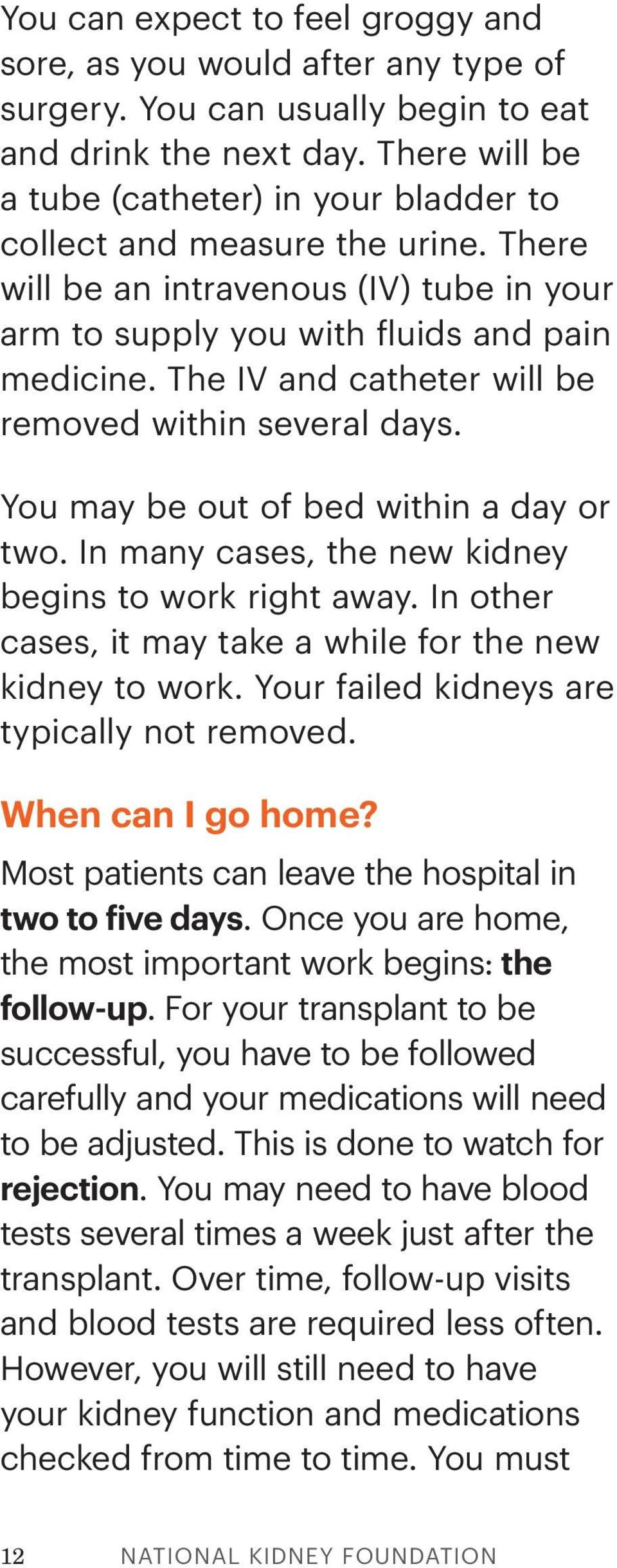 The IV and catheter will be removed within several days. You may be out of bed within a day or two. In many cases, the new kidney begins to work right away.