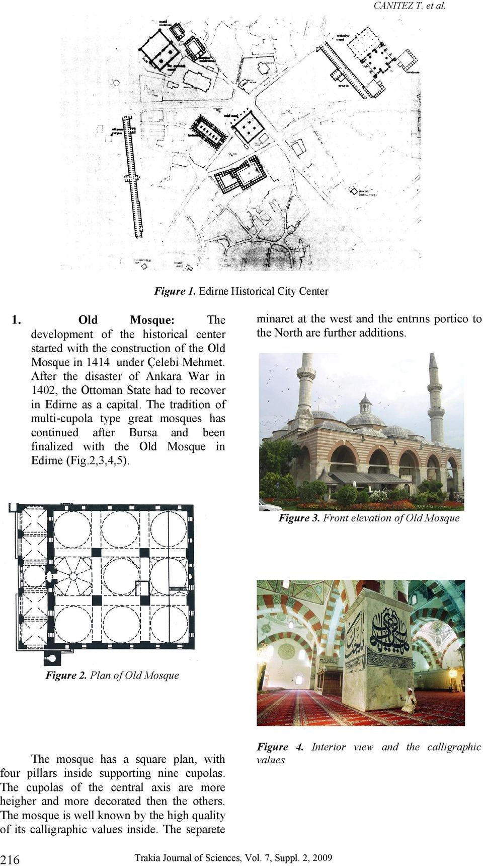 The tradition of multi-cupola type great mosques has continued after Bursa and been finalized with the Old Mosque in Edirne (Fig.2,3,4,5).