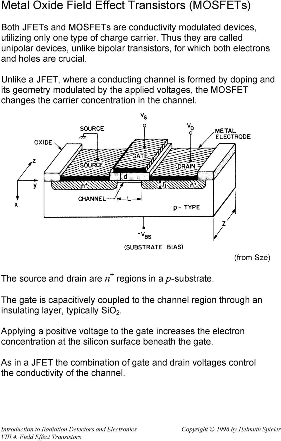 Unlike a JFET, where a conducting channel is formed by doping and its geometry modulated by the applied voltages, the MOSFET changes the carrier concentration in the channel.