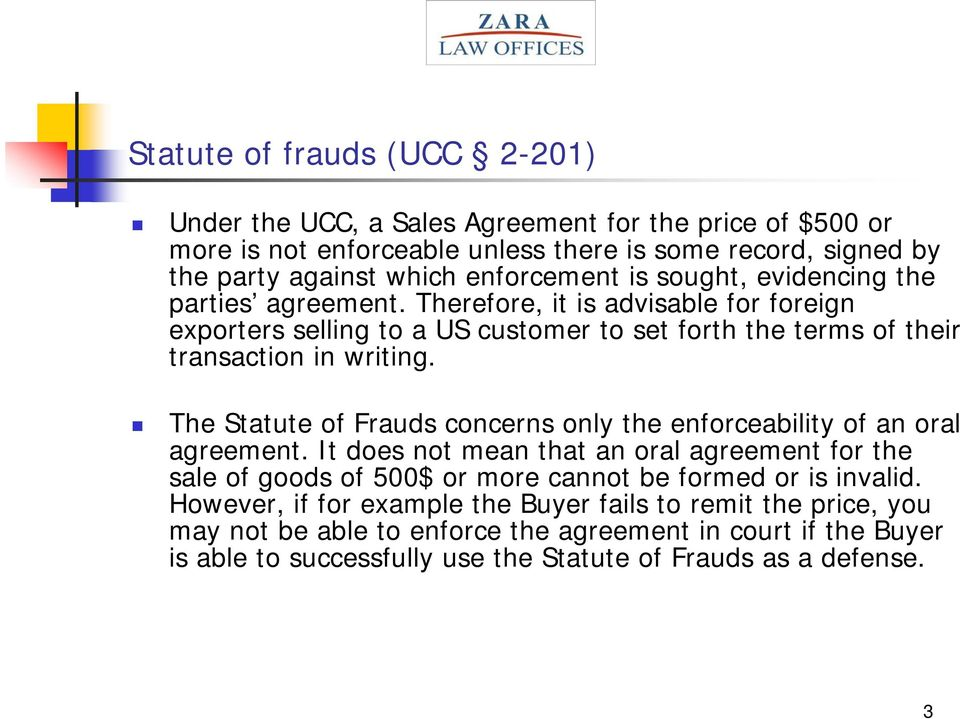 The Statute of Frauds concerns only the enforceability of an oral agreement. It does not mean that an oral agreement for the sale of goods of 500$ or more cannot be formed or is invalid.
