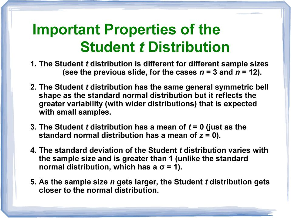 small samples. 3. The Student t distribution has a mean of t = 0 (just as the standard normal distribution has a mean of z = 0). 4.