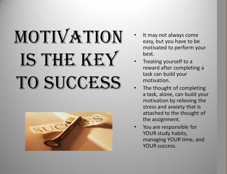 The thought of completing a task, alone, can build your motivation by relieving the stress and anxiety