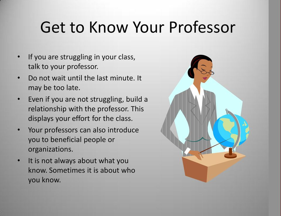 Even if you are not struggling, build a relationship with the professor.