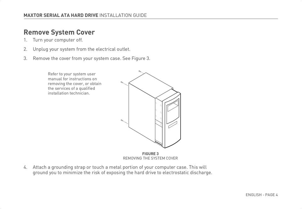 Refer to your system user manual for instructions on removing the cover, or obtain the services of a qualified installation