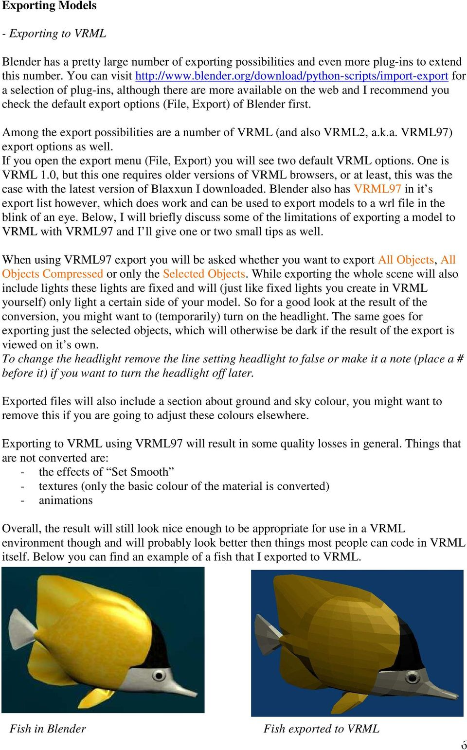 first. Among the export possibilities are a number of VRML (and also VRML2, a.k.a. VRML97) export options as well. If you open the export menu (File, Export) you will see two default VRML options.