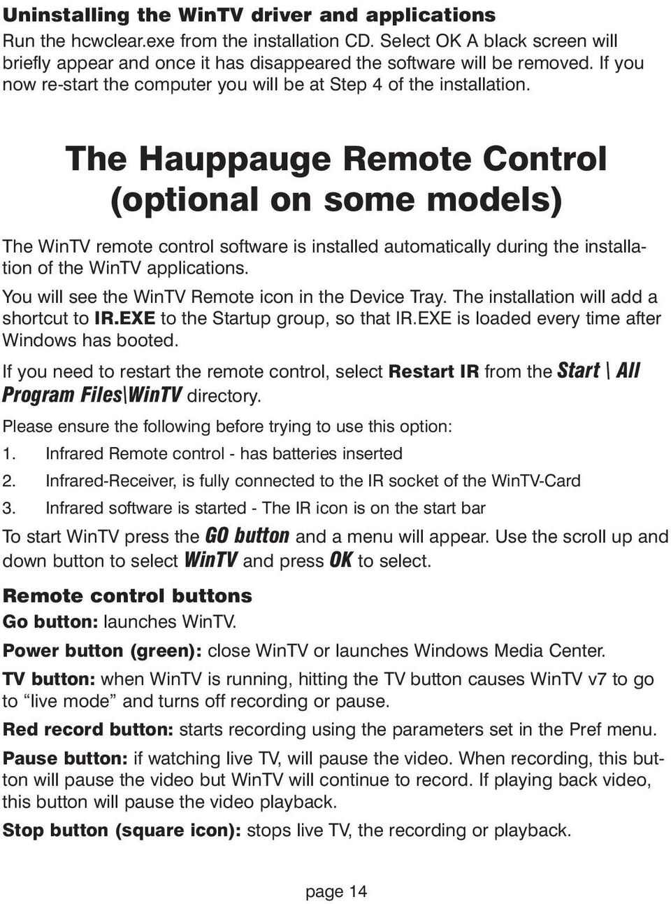 The Hauppauge Remote Control (optional on some models) The WinTV remote control software is installed automatically during the installation of the WinTV applications.