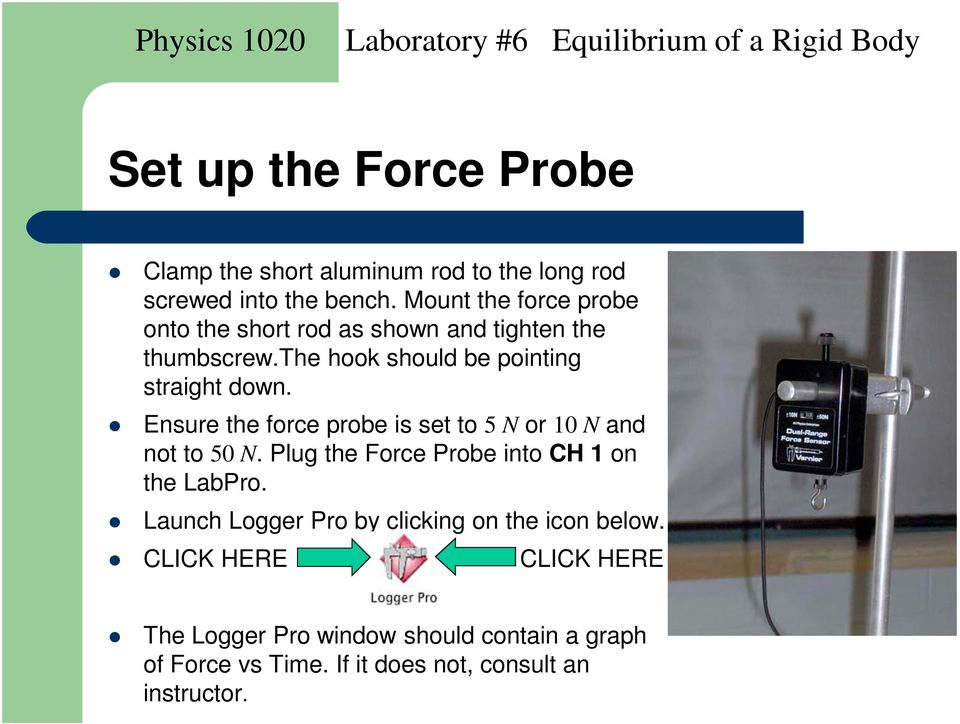 Ensure the force probe is set to 5 N or 10 N and not to 50 N. Plug the Force Probe into CH 1 on the LabPro.