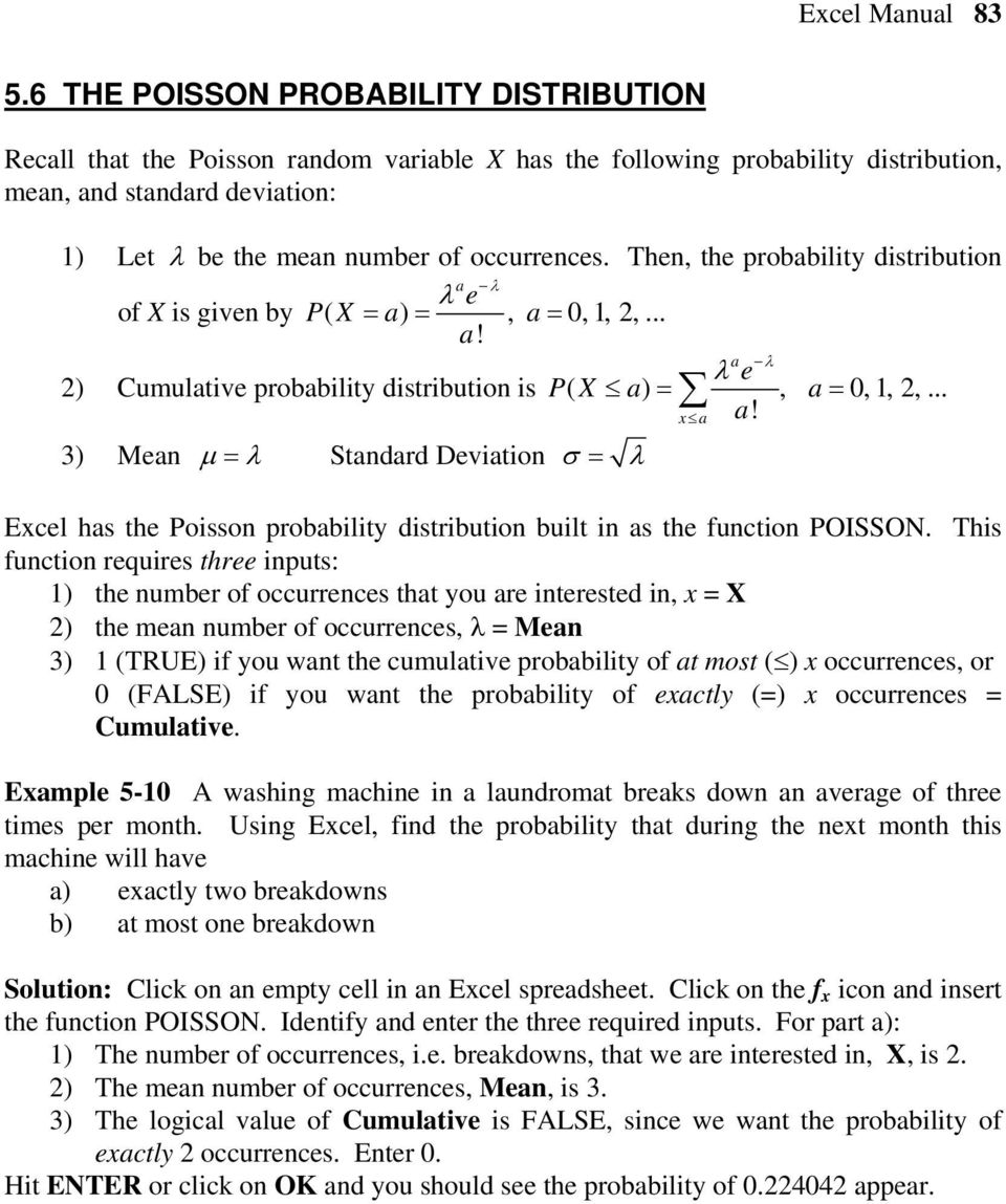 Then, the probability distribution λ a e λ of X is given by PX ( = a) =, a= 0,1, 2,... a! a λ e λ 2) Cumulative probability distribution is PX ( a) =, a= 0, 1, 2,... a! 3) Mean µ = λ Standard Deviation σ = λ Excel has the Poisson probability distribution built in as the function POISSON.