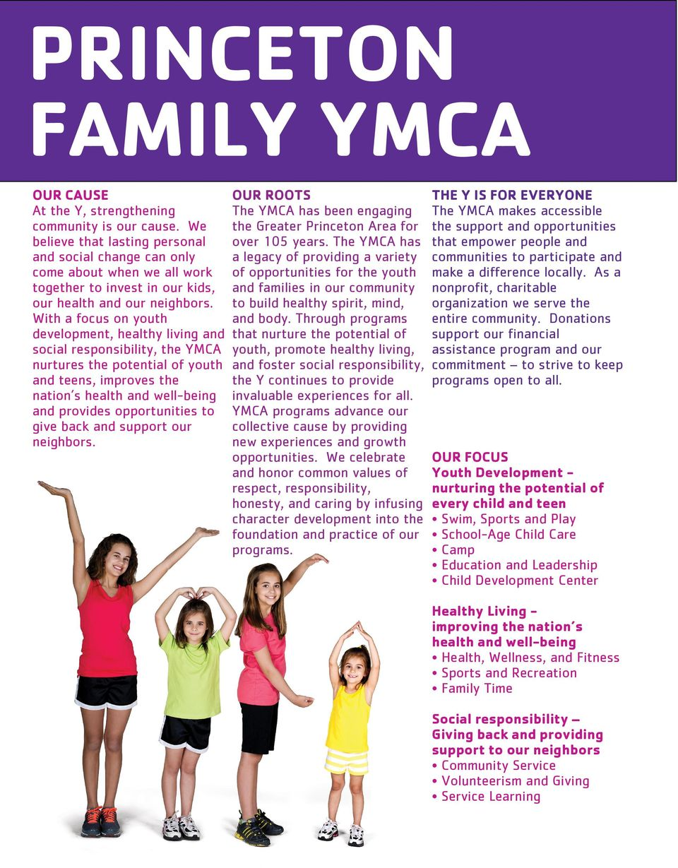 With a focus on youth development, healthy living and social responsibility, the YMCA nurtures the potential of youth and teens, improves the nation s health and well-being and provides opportunities