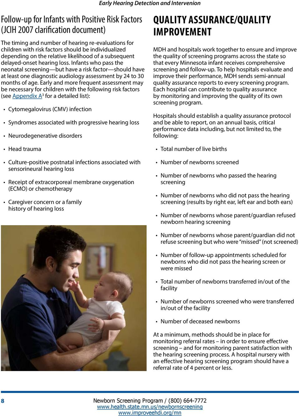 Infants who pass the neonatal screening but have a risk factor should have at least one diagnostic audiology assessment by 24 to 30 months of age.