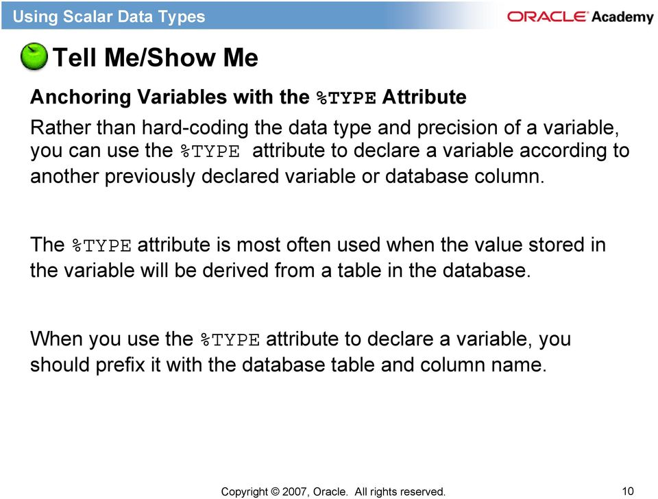 The %TYPE attribute is most often used when the value stored in the variable will be derived from a table in the