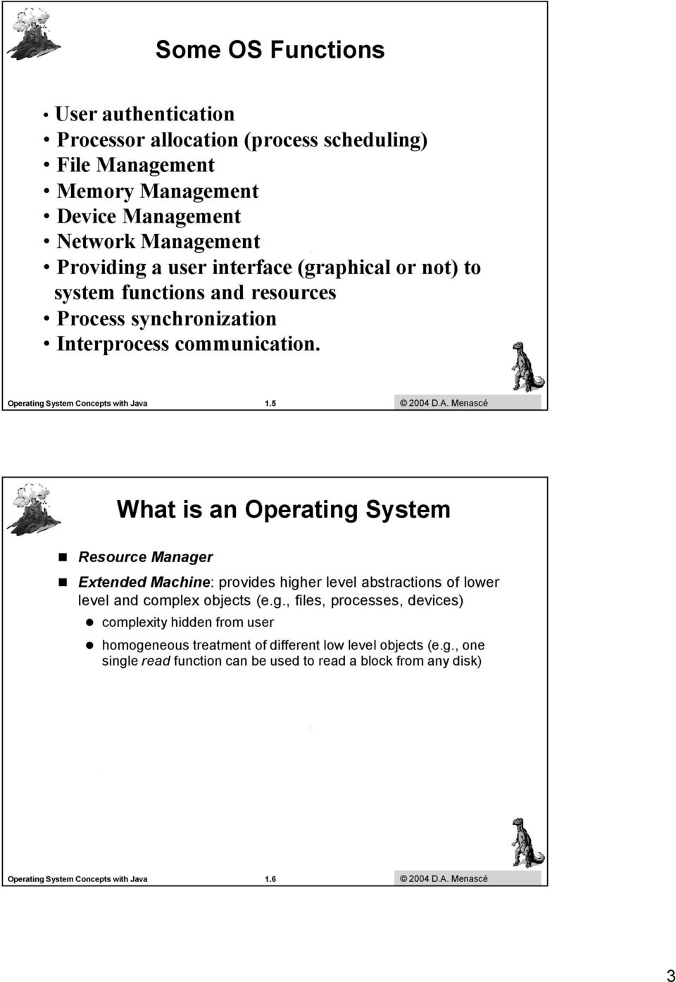 Galvin Menascé and Gagne 2003 What is an Operating System Resource Manager Extended Machine: provides higher level abstractions of lower level and complex objects (e.g., files, processes, devices) complexity hidden from user homogeneous treatment of different low level objects (e.