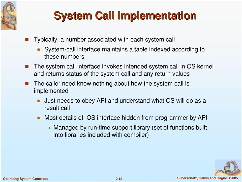 nothing about how the system call is implemented Just needs to obey API and understand what OS will do as a result call Most details of OS interface hidden