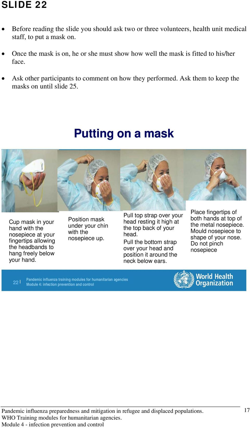 Putting on a mask Cup mask in your hand with the nosepiece at your fingertips allowing the headbands to hang freely below your hand. Position mask under your chin with the nosepiece up.