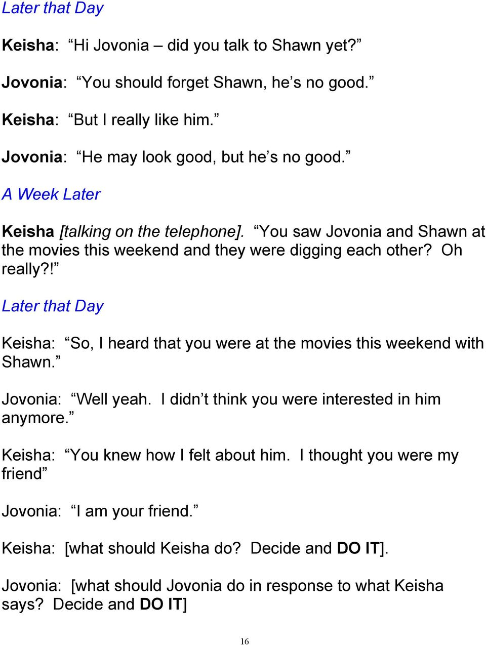 Oh really?! Later that Day Keisha: So, I heard that you were at the movies this weekend with Shawn. Jovonia: Well yeah. I didn t think you were interested in him anymore.