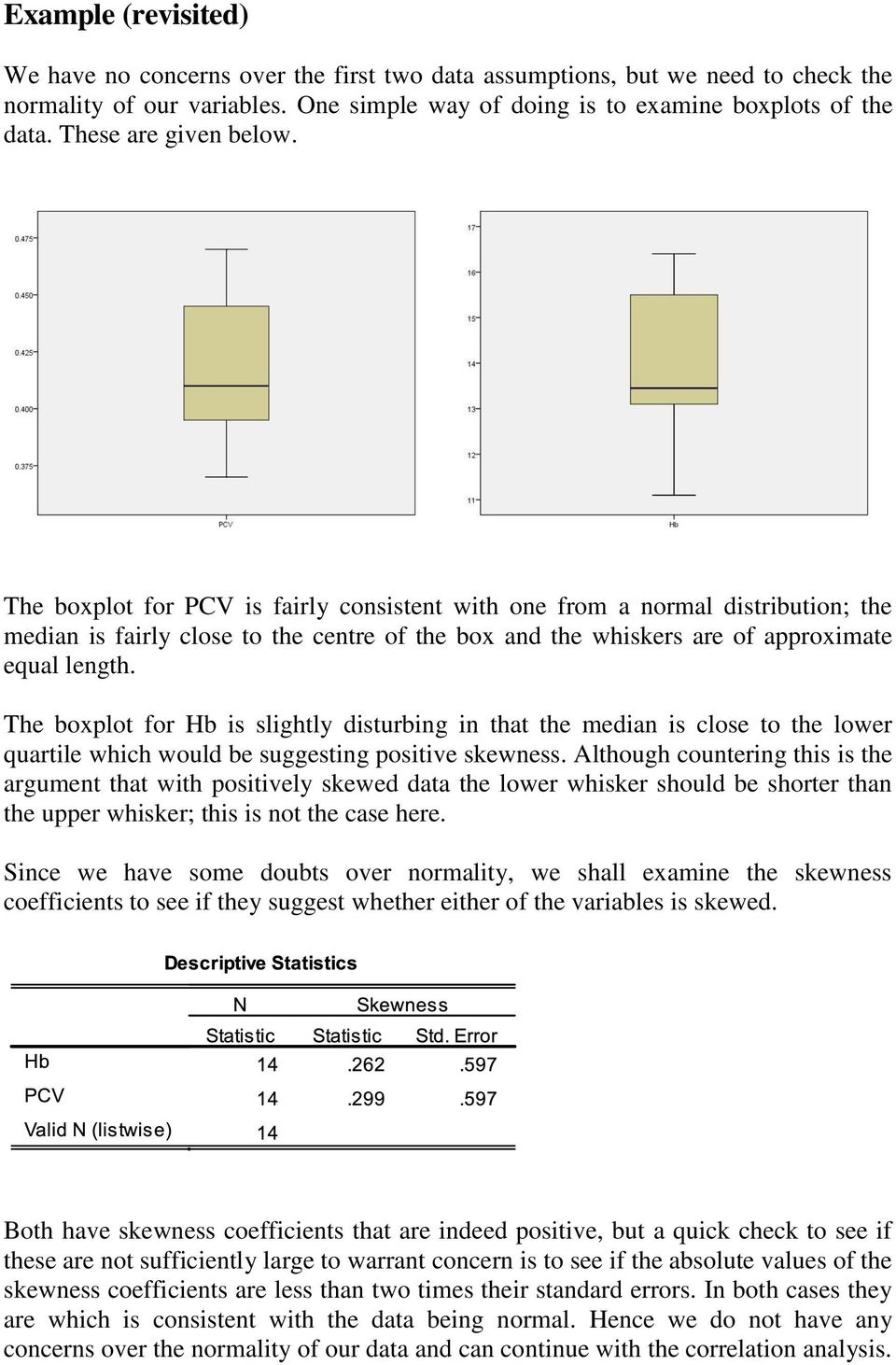 The boxplot for PCV is fairly consistent with one from a normal distribution; the median is fairly close to the centre of the box and the whiskers are of approximate equal length.