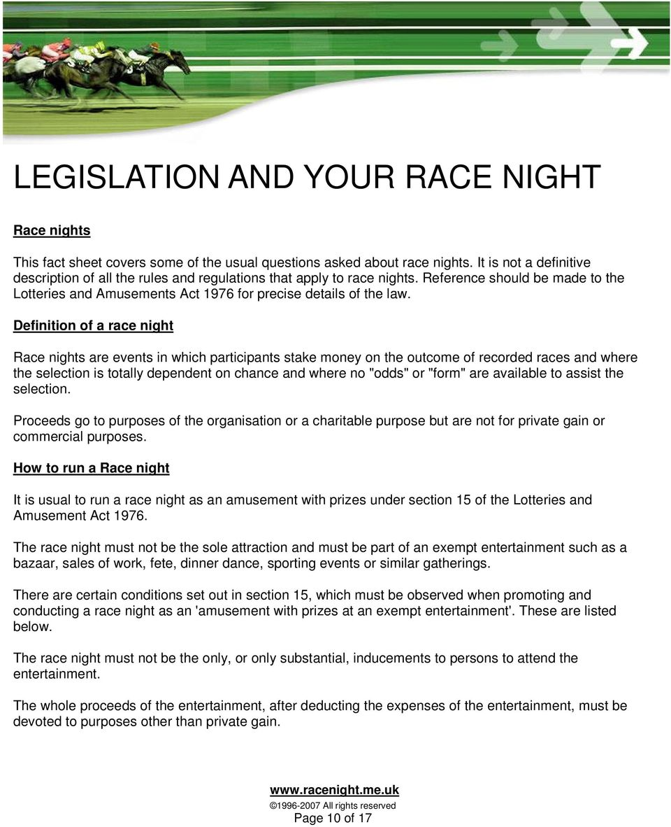 "Definition of a race night Race nights are events in which participants stake money on the outcome of recorded races and where the selection is totally dependent on chance and where no ""odds"" or"