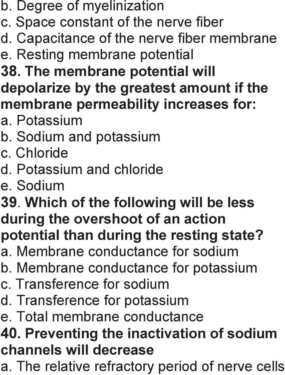 Potassium and chloride e. Sodium 39. Which of the following will be less during the overshoot of an action potential than during the resting state? a. Membrane conductance for sodium b.