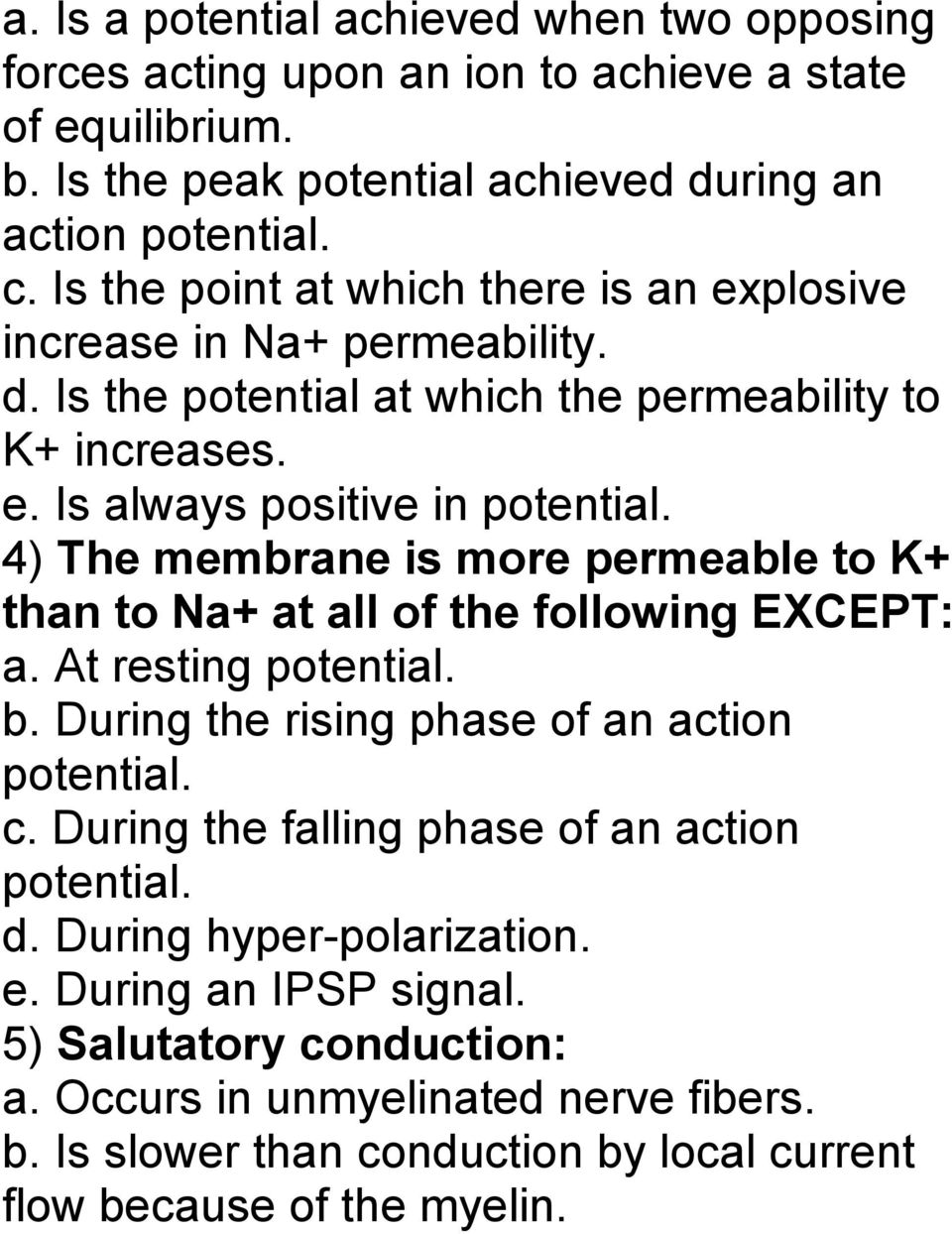 4) The membrane is more permeable to K+ than to Na+ at all of the following EXCEPT: a. At resting potential. b. During the rising phase of an action potential. c.