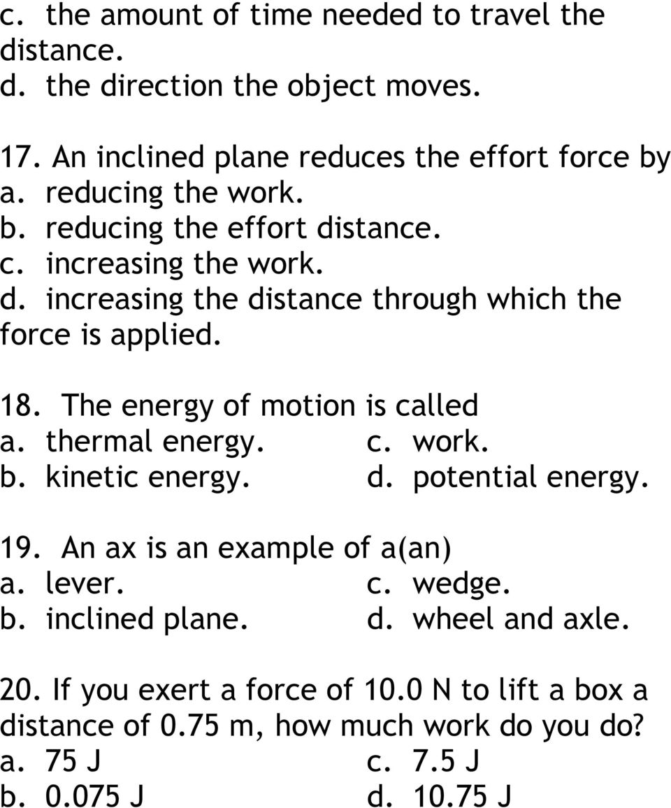 The energy of motion is called a. thermal energy. c. work. b. kinetic energy. d. potential energy. 19. An ax is an example of a(an) a. lever. c. wedge.