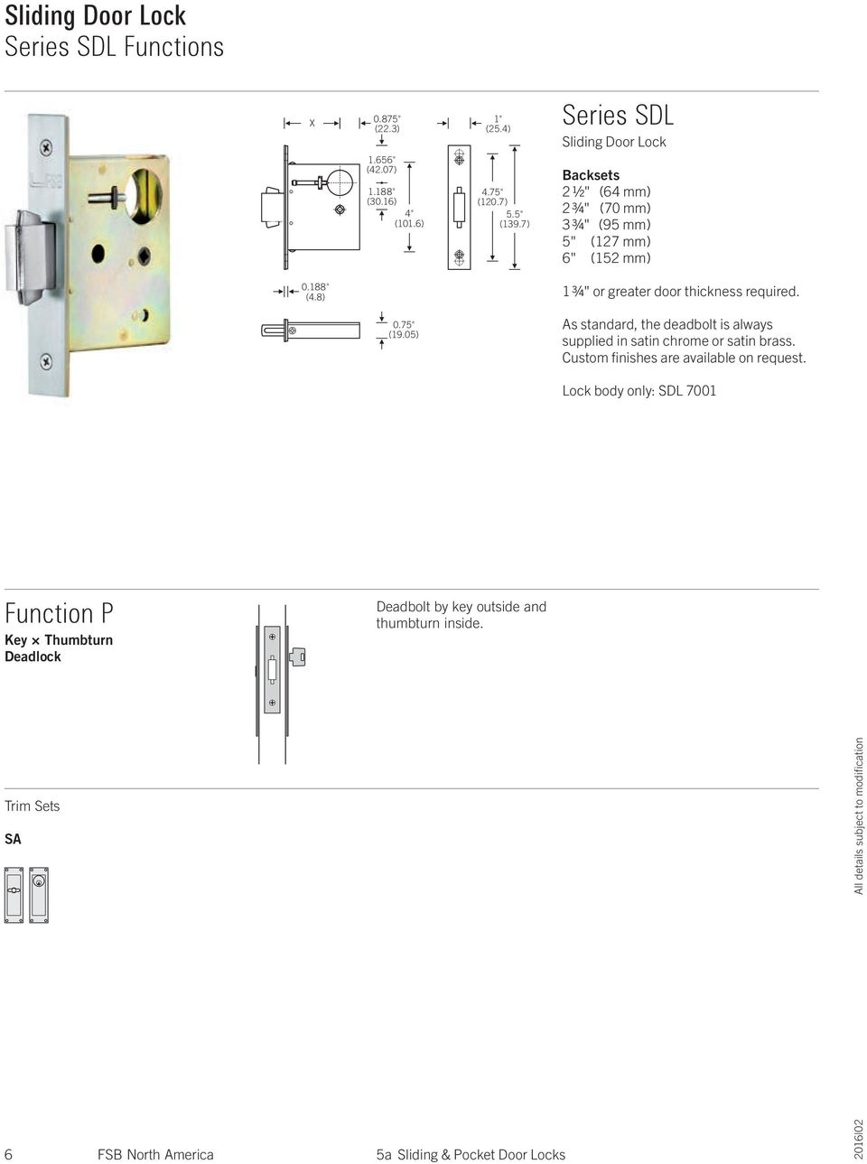 "8) 1 ¾"" or greater door thickness required. 0.75"" (19.05) As standard, the deadbolt is always supplied in satin chrome or satin brass."