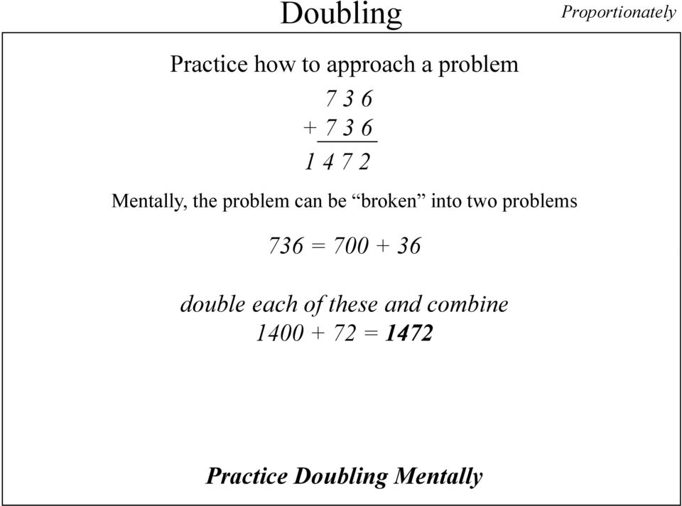 be broken into two problems 736 = 700 + 36 double each