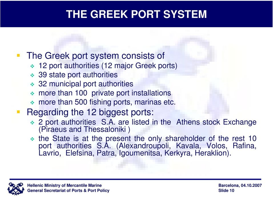 are listed in the Athens stock Exchange (Piraeus and Thessaloniki ) the State is at the present the only shareholder of the rest 10 port authorities