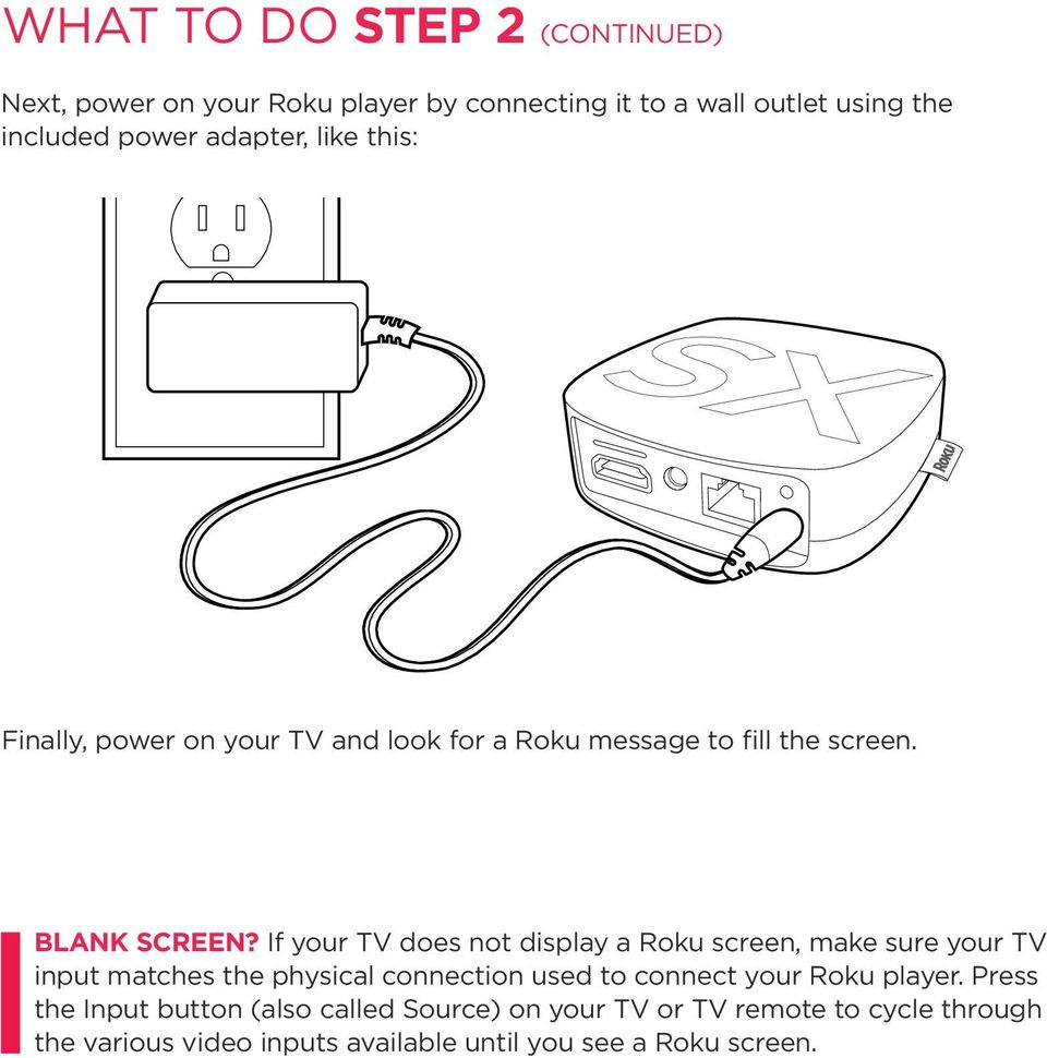 If your TV does not display a Roku screen, make sure your TV input matches the physical connection used to connect your Roku
