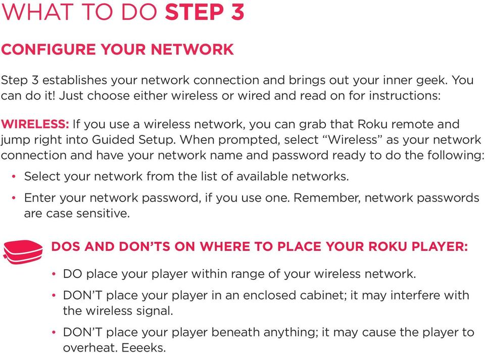 When prompted, select Wireless as your network connection and have your network name and password ready to do the following: Select your network from the list of available networks.