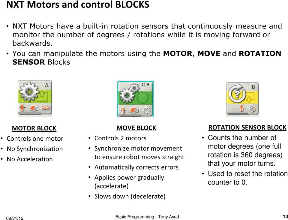 You can manipulate the motors using the MOTOR, MOVE and ROTATION SENSOR Blocks MOTOR BLOCK Controls one motor No Synchronization No Acceleration MOVE BLOCK Controls 2 motors
