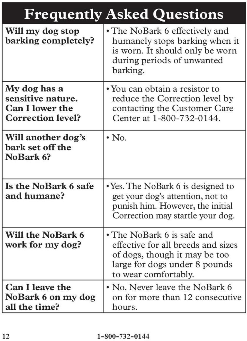 You can obtain a resistor to reduce the Correction level by contacting the Customer Care Center at 1-800-732-0144. No. Is the NoBark 6 safe and humane? Will the NoBark 6 work for my dog?