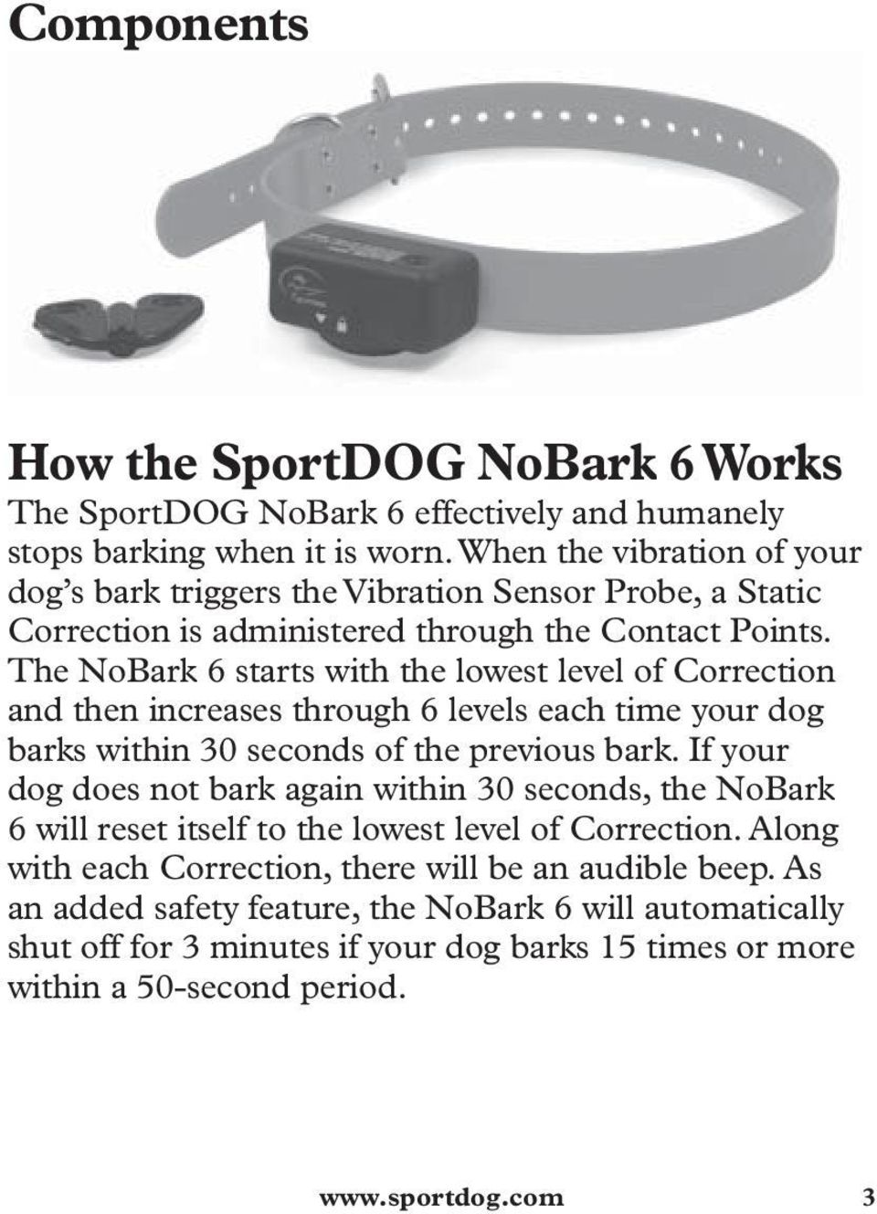 The NoBark 6 starts with the lowest level of Correction and then increases through 6 levels each time your dog barks within 30 seconds of the previous bark.