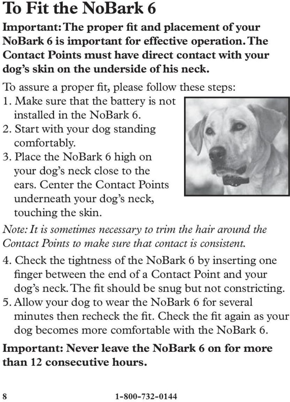 Make sure that the battery is not installed in the NoBark 6. 2. Start with your dog standing comfortably. 3. Place the NoBark 6 high on your dog s neck close to the ears.