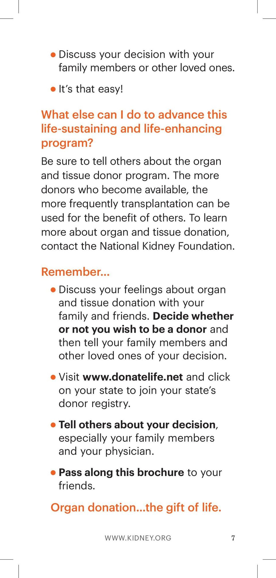To learn more about organ and tissue donation, contact the National Kidney Foundation. Remember Discuss your feelings about organ and tissue donation with your family and friends.